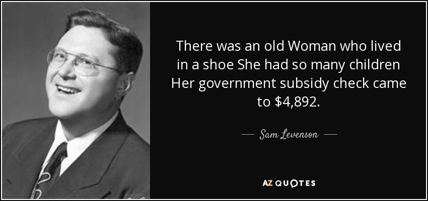 There was an old Woman who lived in a shoe She had so many children Her government subsidy check came to $4,892. - Sam Levenson