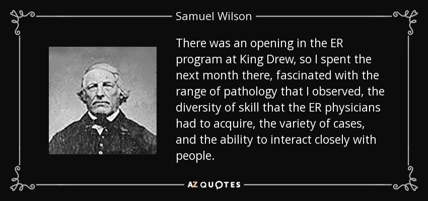 There was an opening in the ER program at King Drew, so I spent the next month there, fascinated with the range of pathology that I observed, the diversity of skill that the ER physicians had to acquire, the variety of cases, and the ability to interact closely with people. - Samuel Wilson