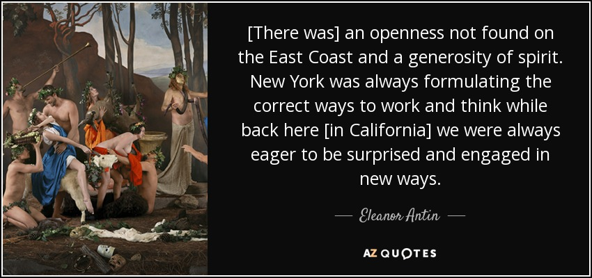 [There was] an openness not found on the East Coast and a generosity of spirit. New York was always formulating the correct ways to work and think while back here [in California] we were always eager to be surprised and engaged in new ways. - Eleanor Antin