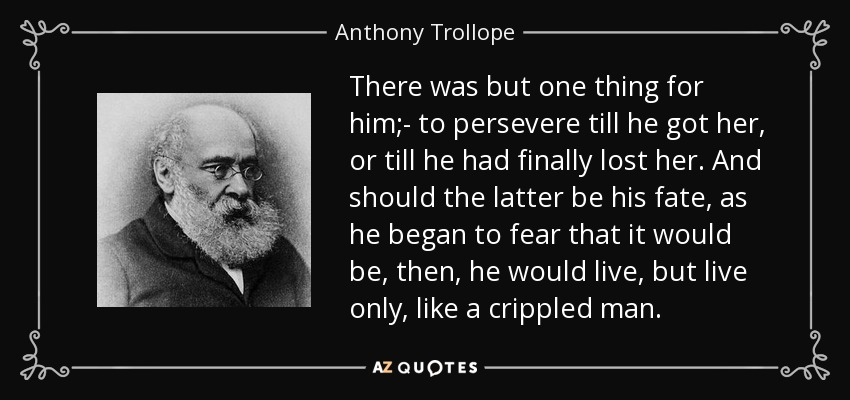 There was but one thing for him;- to persevere till he got her, or till he had finally lost her. And should the latter be his fate, as he began to fear that it would be, then, he would live, but live only, like a crippled man. - Anthony Trollope