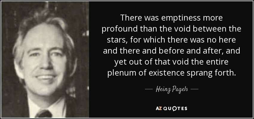 There was emptiness more profound than the void between the stars, for which there was no here and there and before and after, and yet out of that void the entire plenum of existence sprang forth. - Heinz Pagels