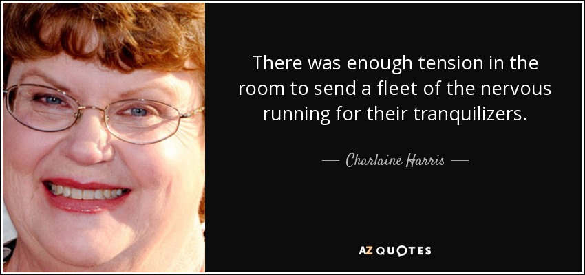 There was enough tension in the room to send a fleet of the nervous running for their tranquilizers. - Charlaine Harris
