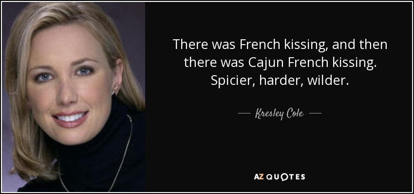There was French kissing, and then there was Cajun French kissing. Spicier, harder, wilder. - Kresley Cole