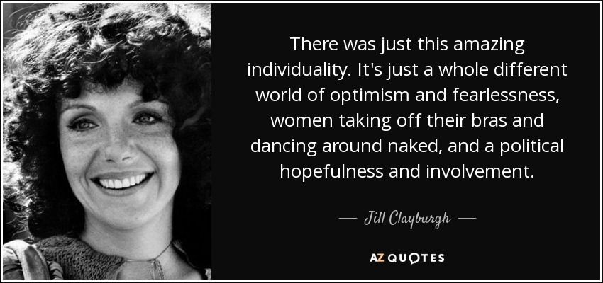 There was just this amazing individuality. It's just a whole different world of optimism and fearlessness, women taking off their bras and dancing around naked, and a political hopefulness and involvement. - Jill Clayburgh