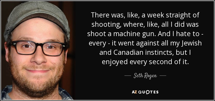 There was, like, a week straight of shooting, where, like, all I did was shoot a machine gun. And I hate to - every - it went against all my Jewish and Canadian instincts, but I enjoyed every second of it. - Seth Rogen