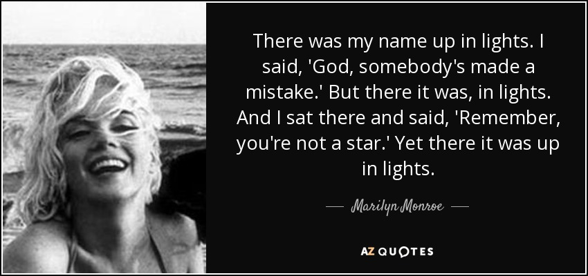 There was my name up in lights. I said, 'God, somebody's made a mistake.' But there it was, in lights. And I sat there and said, 'Remember, you're not a star.' Yet there it was up in lights. - Marilyn Monroe