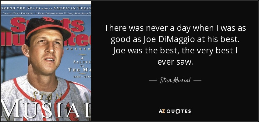 There was never a day when I was as good as Joe DiMaggio at his best. Joe was the best, the very best I ever saw. - Stan Musial