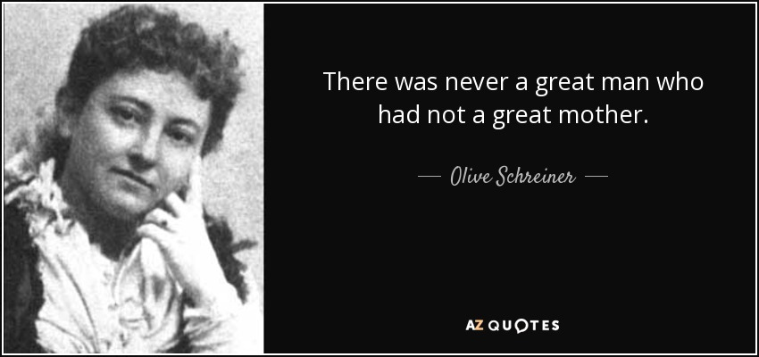There was never a great man who had not a great mother. - Olive Schreiner