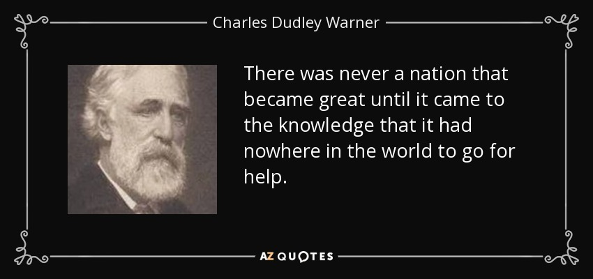 There was never a nation that became great until it came to the knowledge that it had nowhere in the world to go for help. - Charles Dudley Warner