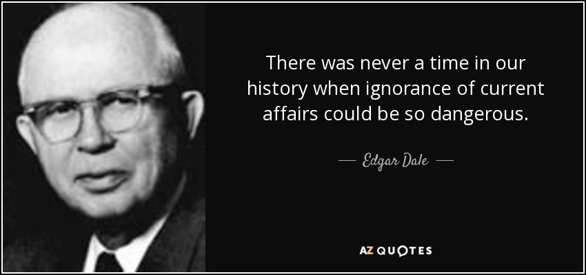 There was never a time in our history when ignorance of current affairs could be so dangerous. - Edgar Dale
