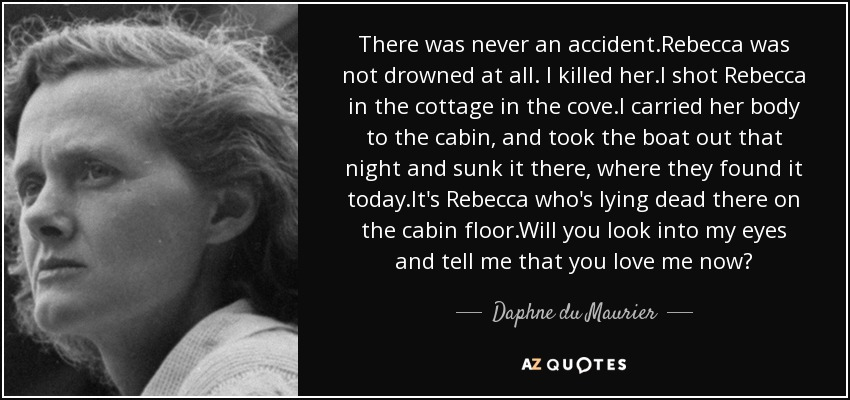 There was never an accident.Rebecca was not drowned at all. I killed her.I shot Rebecca in the cottage in the cove.I carried her body to the cabin, and took the boat out that night and sunk it there, where they found it today.It's Rebecca who's lying dead there on the cabin floor.Will you look into my eyes and tell me that you love me now? - Daphne du Maurier