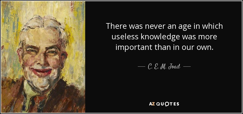 There was never an age in which useless knowledge was more important than in our own. - C. E. M. Joad