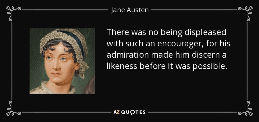 There was no being displeased with such an encourager, for his admiration made him discern a likeness before it was possible. - Jane Austen