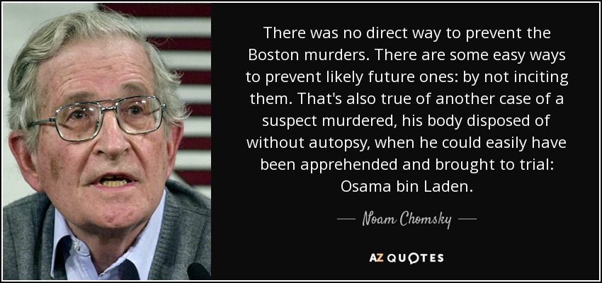 There was no direct way to prevent the Boston murders. There are some easy ways to prevent likely future ones: by not inciting them. That's also true of another case of a suspect murdered, his body disposed of without autopsy, when he could easily have been apprehended and brought to trial: Osama bin Laden. - Noam Chomsky