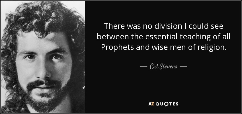 There was no division I could see between the essential teaching of all Prophets and wise men of religion. - Cat Stevens