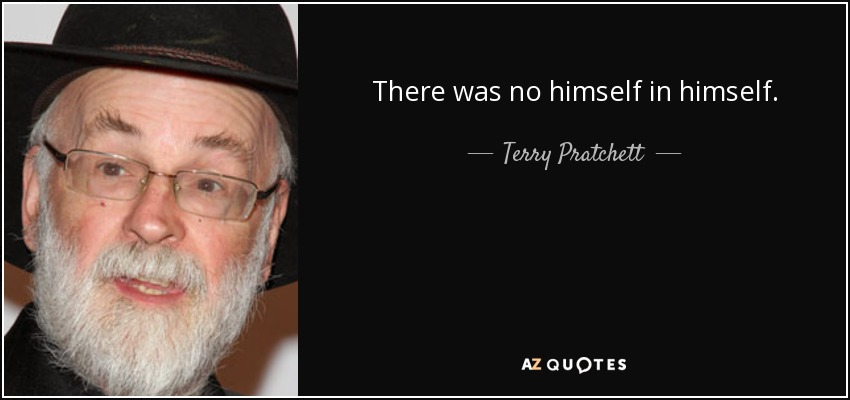 There was no himself in himself. - Terry Pratchett