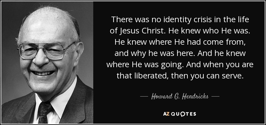 There was no identity crisis in the life of Jesus Christ. He knew who He was. He knew where He had come from, and why he was here. And he knew where He was going. And when you are that liberated, then you can serve. - Howard G. Hendricks