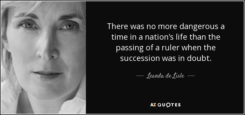 There was no more dangerous a time in a nation's life than the passing of a ruler when the succession was in doubt. - Leanda de Lisle