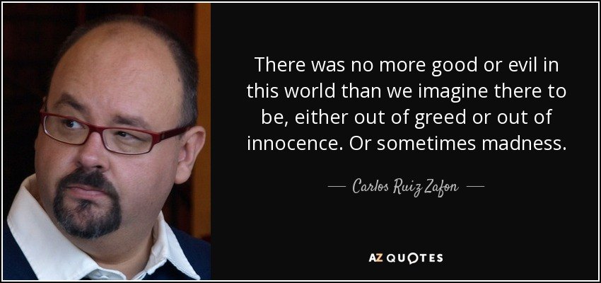 There was no more good or evil in this world than we imagine there to be, either out of greed or out of innocence. Or sometimes madness. - Carlos Ruiz Zafon