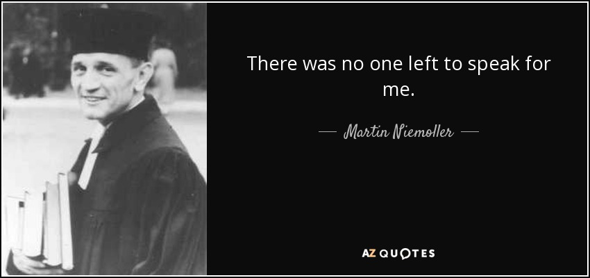 There was no one left to speak for me. - Martin Niemoller