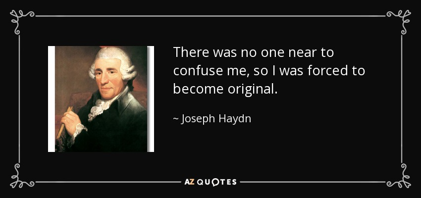 There was no one near to confuse me, so I was forced to become original. - Joseph Haydn