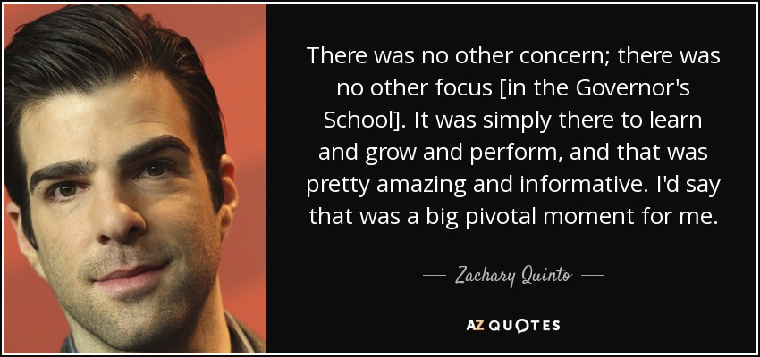 There was no other concern; there was no other focus [in the Governor's School]. It was simply there to learn and grow and perform, and that was pretty amazing and informative. I'd say that was a big pivotal moment for me. - Zachary Quinto