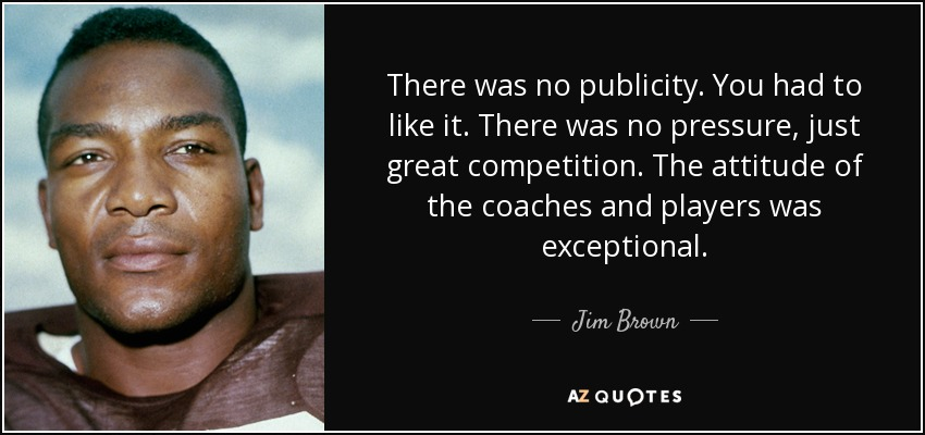 There was no publicity. You had to like it. There was no pressure, just great competition. The attitude of the coaches and players was exceptional. - Jim Brown