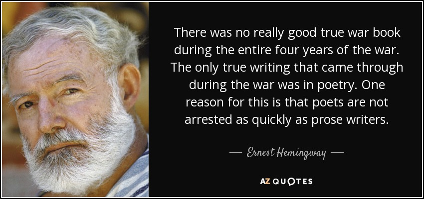There was no really good true war book during the entire four years of the war. The only true writing that came through during the war was in poetry. One reason for this is that poets are not arrested as quickly as prose writers. - Ernest Hemingway