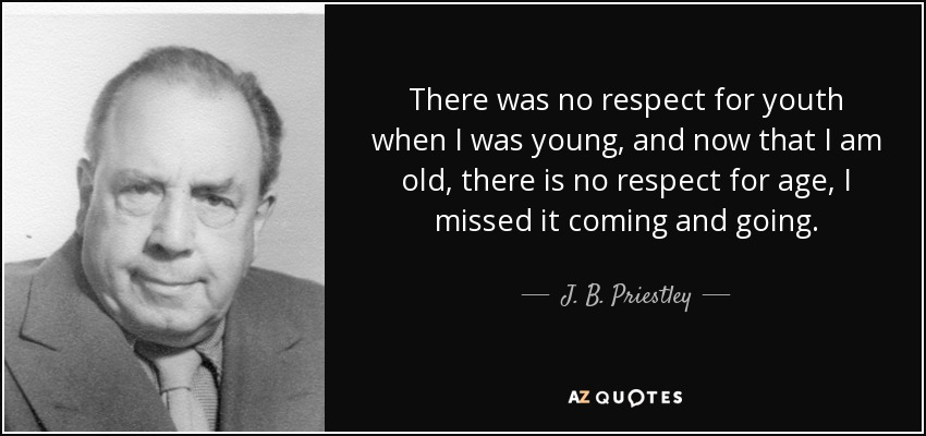There was no respect for youth when I was young, and now that I am old, there is no respect for age, I missed it coming and going. - J. B. Priestley