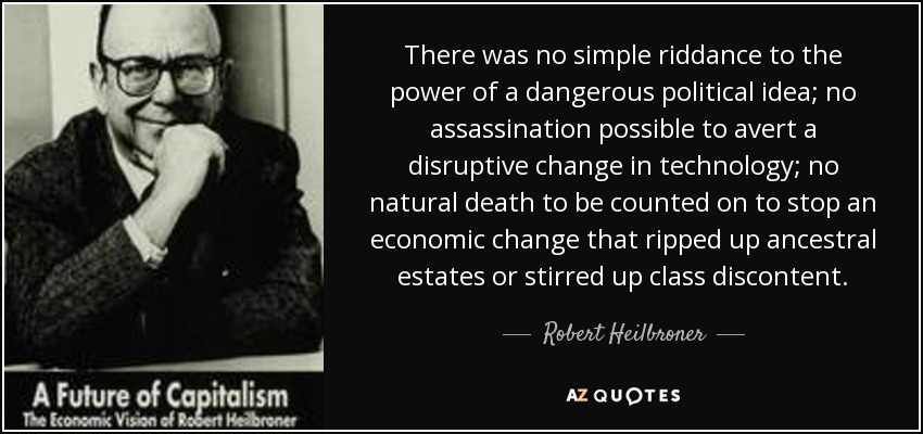 There was no simple riddance to the power of a dangerous political idea; no assassination possible to avert a disruptive change in technology; no natural death to be counted on to stop an economic change that ripped up ancestral estates or stirred up class discontent. - Robert Heilbroner