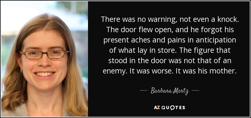 There was no warning, not even a knock. The door flew open, and he forgot his present aches and pains in anticipation of what lay in store. The figure that stood in the door was not that of an enemy. It was worse. It was his mother. - Barbara Mertz