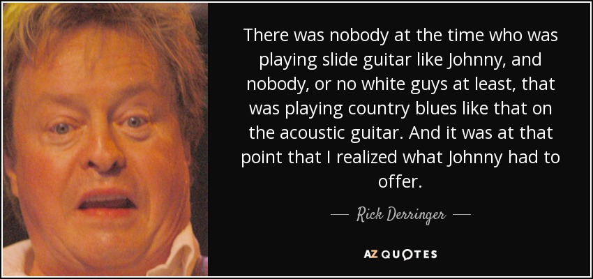 There was nobody at the time who was playing slide guitar like Johnny, and nobody, or no white guys at least, that was playing country blues like that on the acoustic guitar. And it was at that point that I realized what Johnny had to offer. - Rick Derringer