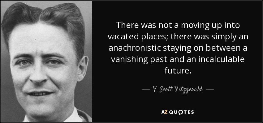 There was not a moving up into vacated places; there was simply an anachronistic staying on between a vanishing past and an incalculable future. - F. Scott Fitzgerald