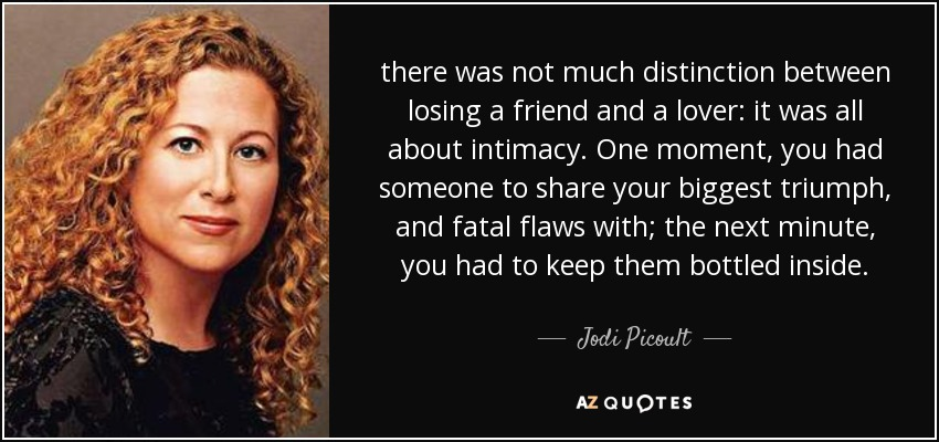 there was not much distinction between losing a friend and a lover: it was all about intimacy. One moment, you had someone to share your biggest triumph, and fatal flaws with; the next minute, you had to keep them bottled inside. - Jodi Picoult