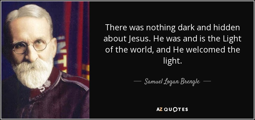 There was nothing dark and hidden about Jesus. He was and is the Light of the world, and He welcomed the light. - Samuel Logan Brengle