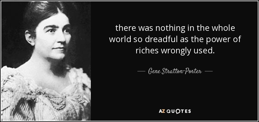 there was nothing in the whole world so dreadful as the power of riches wrongly used. - Gene Stratton-Porter