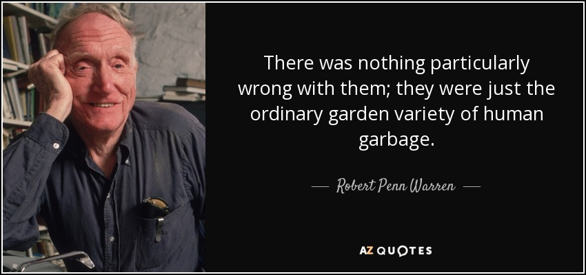 There was nothing particularly wrong with them; they were just the ordinary garden variety of human garbage. - Robert Penn Warren