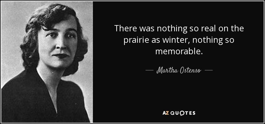 There was nothing so real on the prairie as winter, nothing so memorable. - Martha Ostenso