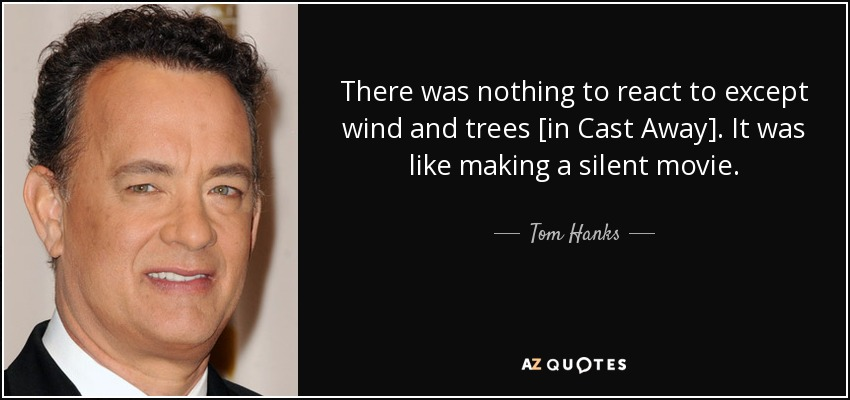 There was nothing to react to except wind and trees [in Cast Away]. It was like making a silent movie. - Tom Hanks