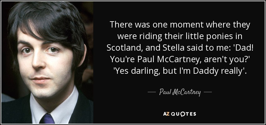 There was one moment where they were riding their little ponies in Scotland, and Stella said to me: 'Dad! You're Paul McCartney, aren't you?' 'Yes darling, but I'm Daddy really'. - Paul McCartney