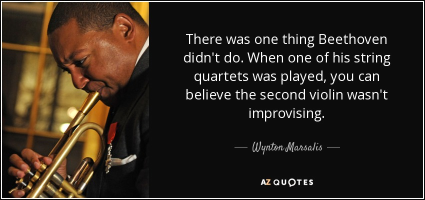 There was one thing Beethoven didn't do. When one of his string quartets was played, you can believe the second violin wasn't improvising. - Wynton Marsalis