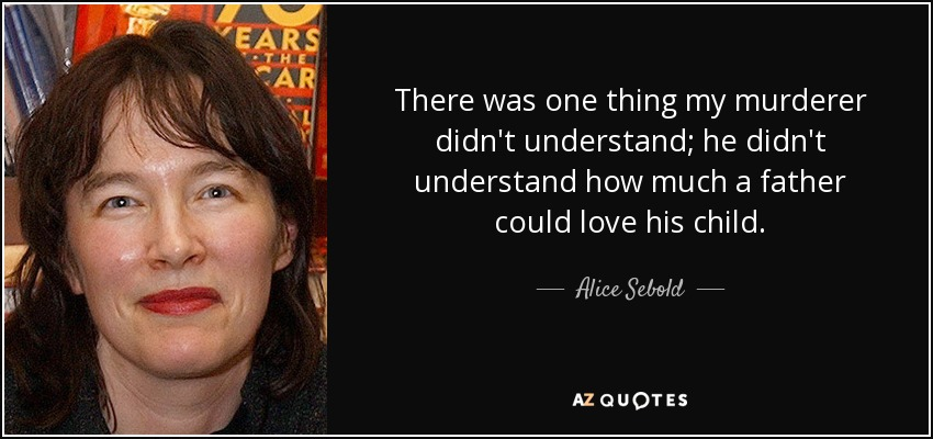 There was one thing my murderer didn't understand; he didn't understand how much a father could love his child. - Alice Sebold
