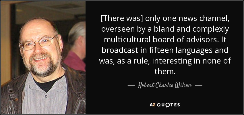 [There was] only one news channel, overseen by a bland and complexly multicultural board of advisors. It broadcast in fifteen languages and was, as a rule, interesting in none of them. - Robert Charles Wilson