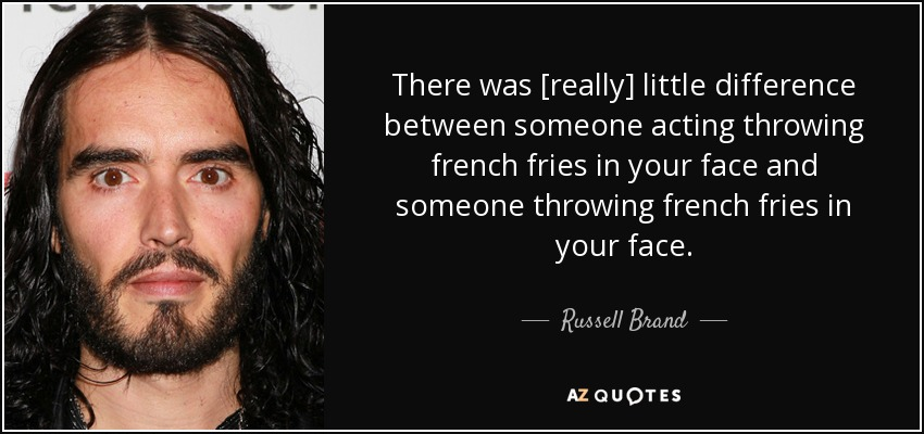 There was [really] little difference between someone acting throwing french fries in your face and someone throwing french fries in your face. - Russell Brand