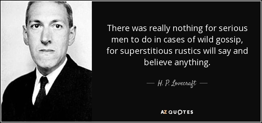 There was really nothing for serious men to do in cases of wild gossip, for superstitious rustics will say and believe anything. - H. P. Lovecraft