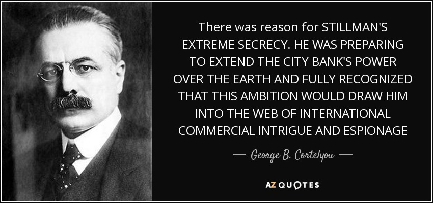 There was reason for STILLMAN'S EXTREME SECRECY. HE WAS PREPARING TO EXTEND THE CITY BANK'S POWER OVER THE EARTH AND FULLY RECOGNIZED THAT THIS AMBITION WOULD DRAW HIM INTO THE WEB OF INTERNATIONAL COMMERCIAL INTRIGUE AND ESPIONAGE - George B. Cortelyou