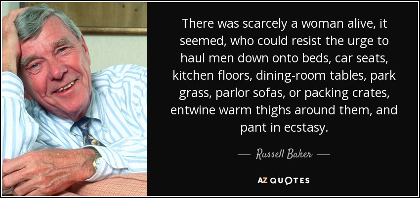 There was scarcely a woman alive, it seemed, who could resist the urge to haul men down onto beds, car seats, kitchen floors, dining-room tables, park grass, parlor sofas, or packing crates, entwine warm thighs around them, and pant in ecstasy. - Russell Baker