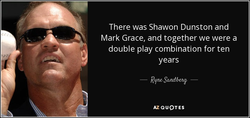 There was Shawon Dunston and Mark Grace, and together we were a double play combination for ten years - Ryne Sandberg