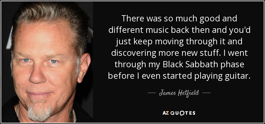 There was so much good and different music back then and you'd just keep moving through it and discovering more new stuff. I went through my Black Sabbath phase before I even started playing guitar. - James Hetfield