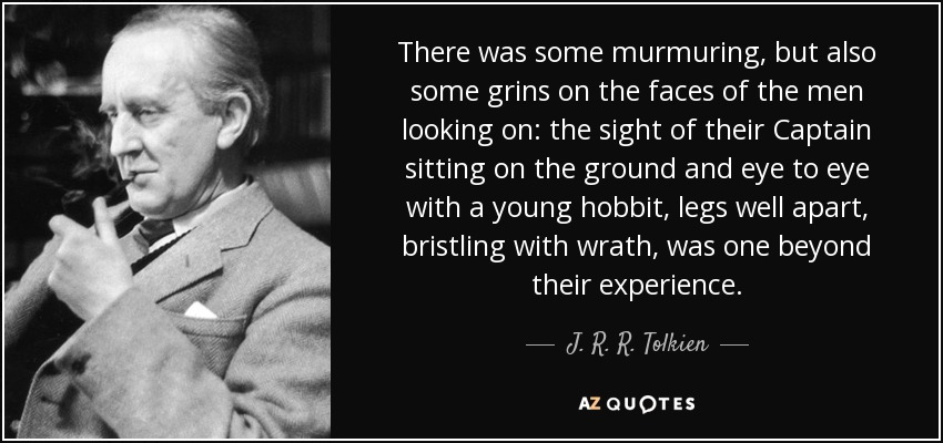 There was some murmuring, but also some grins on the faces of the men looking on: the sight of their Captain sitting on the ground and eye to eye with a young hobbit, legs well apart, bristling with wrath, was one beyond their experience. - J. R. R. Tolkien